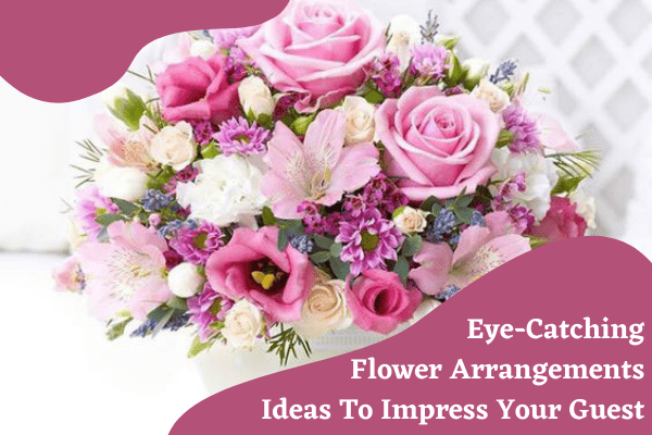 Eye-Catching Flower Arrangements Ideas To Impress Your Guest